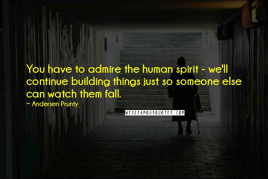 Andersen Prunty quotes: You have to admire the human spirit - we'll continue building things just so someone else can watch them fall.