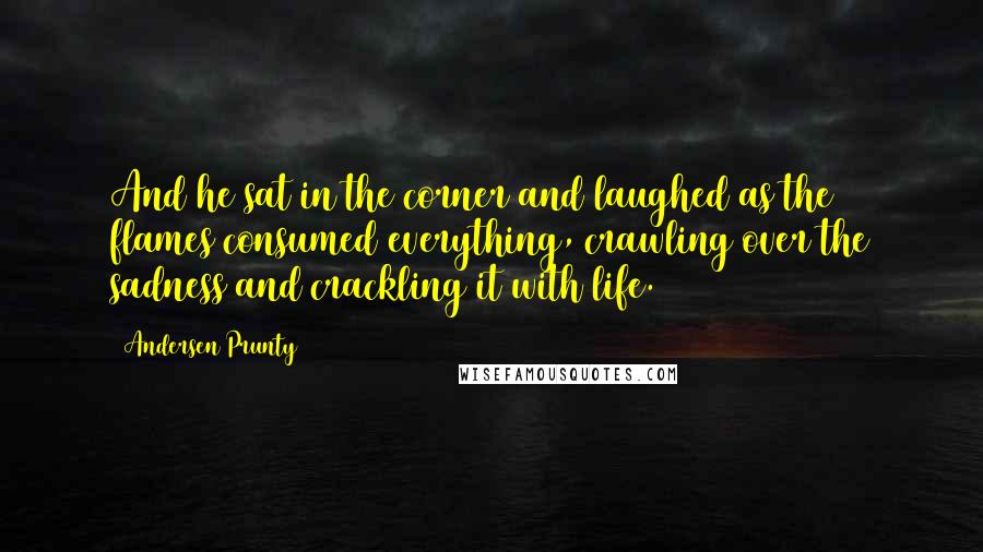 Andersen Prunty quotes: And he sat in the corner and laughed as the flames consumed everything, crawling over the sadness and crackling it with life.