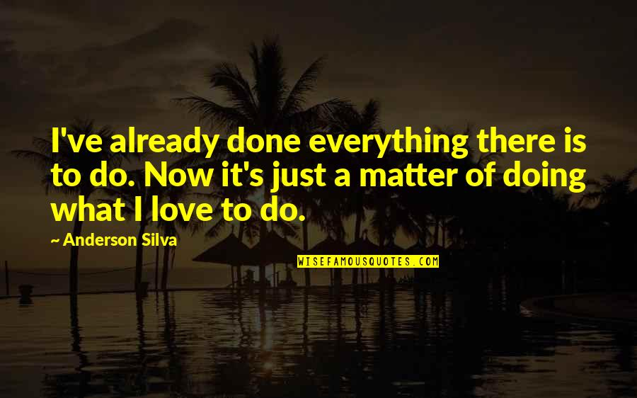 Anderson's Quotes By Anderson Silva: I've already done everything there is to do.