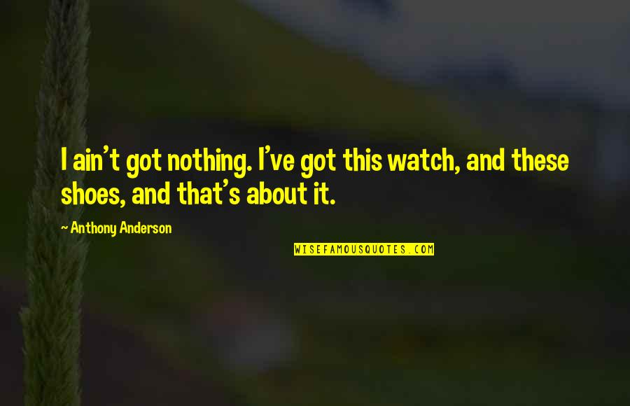 Anderson's Quotes By Anthony Anderson: I ain't got nothing. I've got this watch,