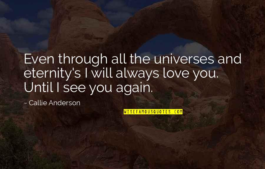 Anderson's Quotes By Callie Anderson: Even through all the universes and eternity's I