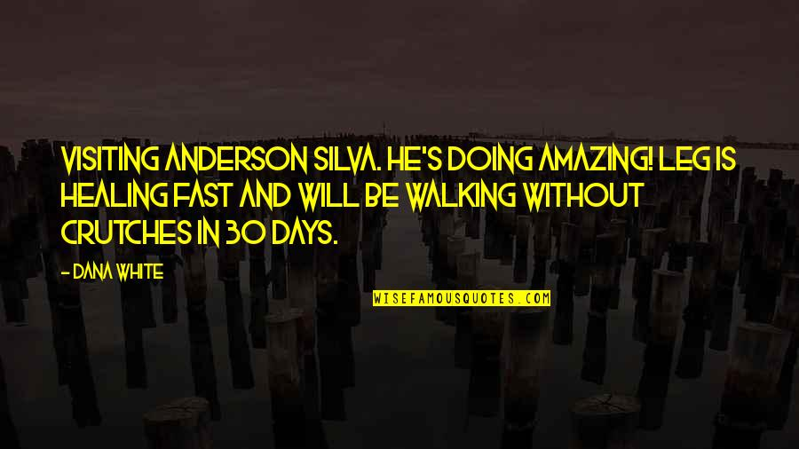 Anderson's Quotes By Dana White: Visiting Anderson Silva. He's doing AMAZING! Leg is
