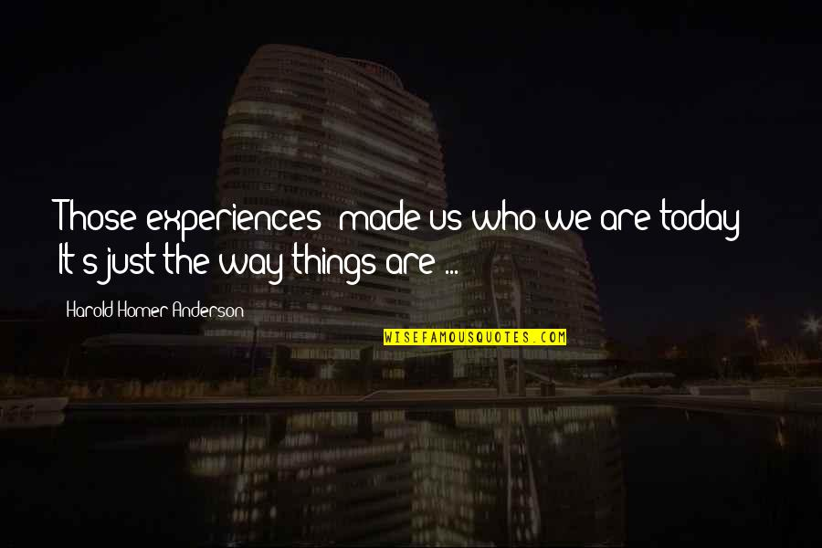"""Anderson's Quotes By Harold Homer Anderson: Those experiences """"made us who we are today!"""""""
