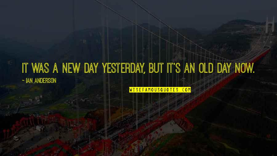 Anderson's Quotes By Ian Anderson: It was a new day yesterday, but it's