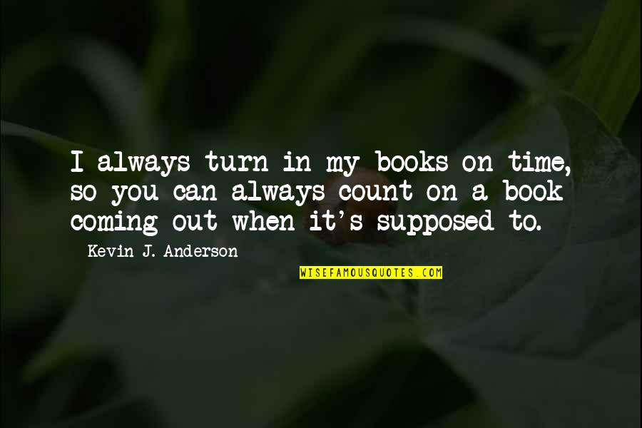 Anderson's Quotes By Kevin J. Anderson: I always turn in my books on time,