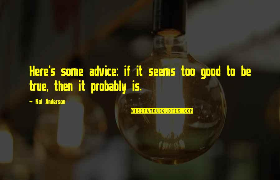 Anderson's Quotes By Kol Anderson: Here's some advice: if it seems too good