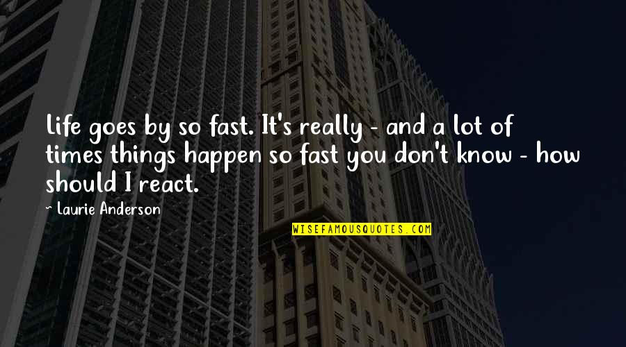 Anderson's Quotes By Laurie Anderson: Life goes by so fast. It's really -