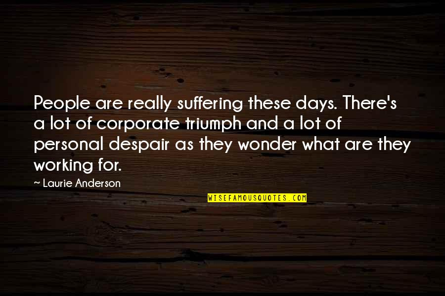 Anderson's Quotes By Laurie Anderson: People are really suffering these days. There's a