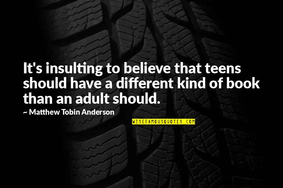 Anderson's Quotes By Matthew Tobin Anderson: It's insulting to believe that teens should have