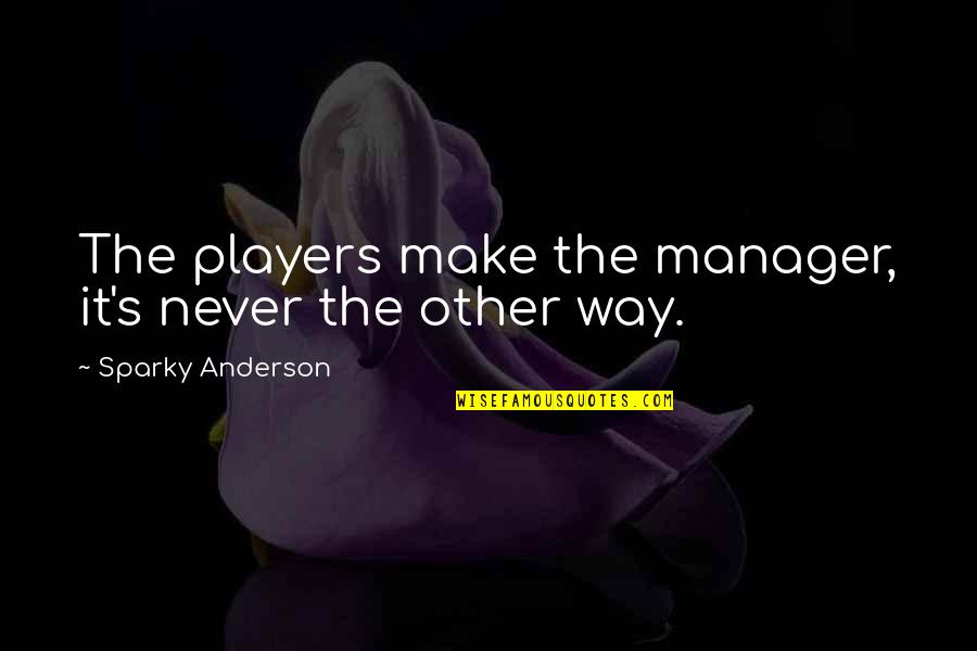 Anderson's Quotes By Sparky Anderson: The players make the manager, it's never the