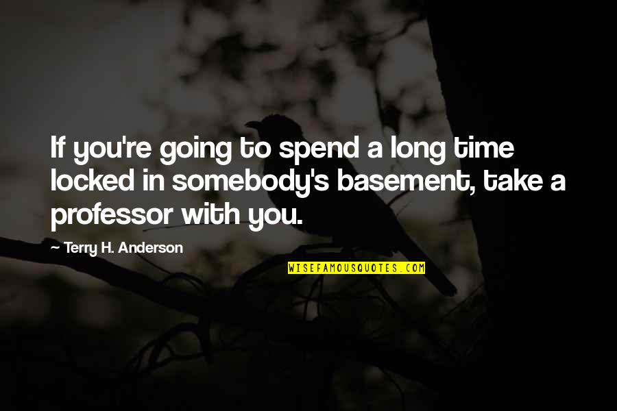 Anderson's Quotes By Terry H. Anderson: If you're going to spend a long time