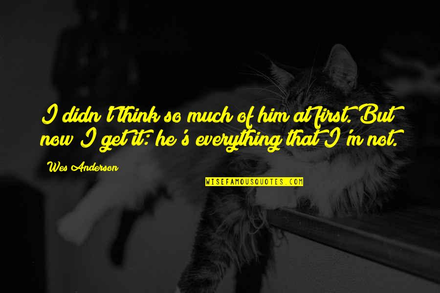 Anderson's Quotes By Wes Anderson: I didn't think so much of him at