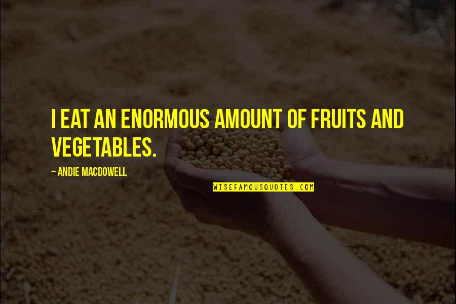 Andie Quotes By Andie MacDowell: I eat an enormous amount of fruits and
