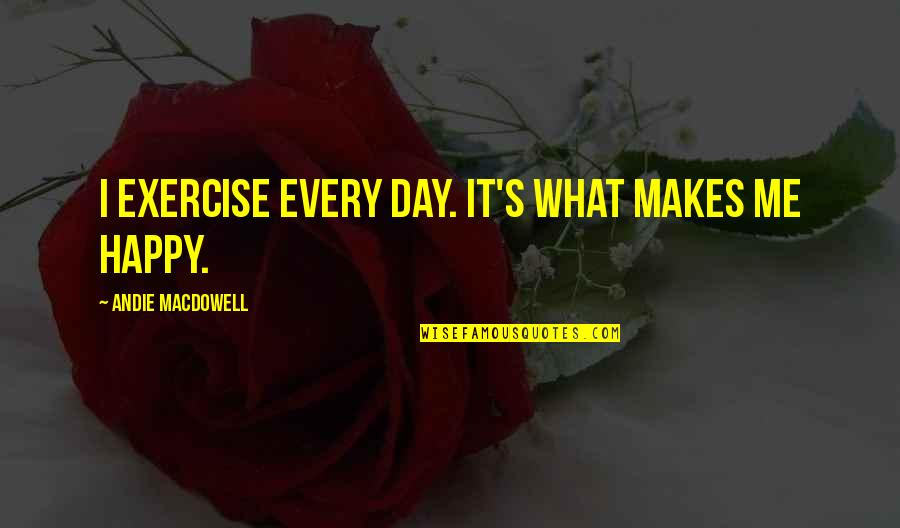Andie Quotes By Andie MacDowell: I exercise every day. It's what makes me