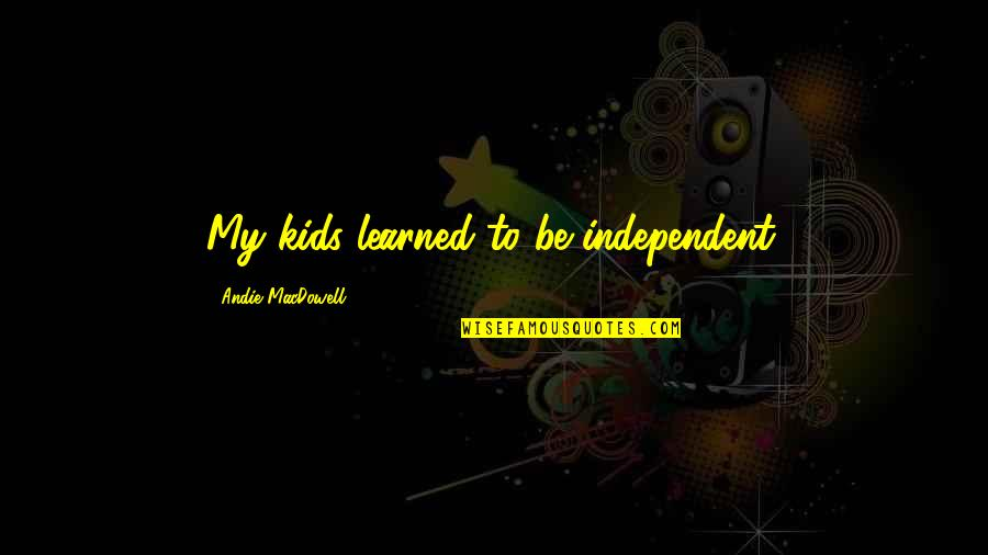 Andie Quotes By Andie MacDowell: My kids learned to be independent.