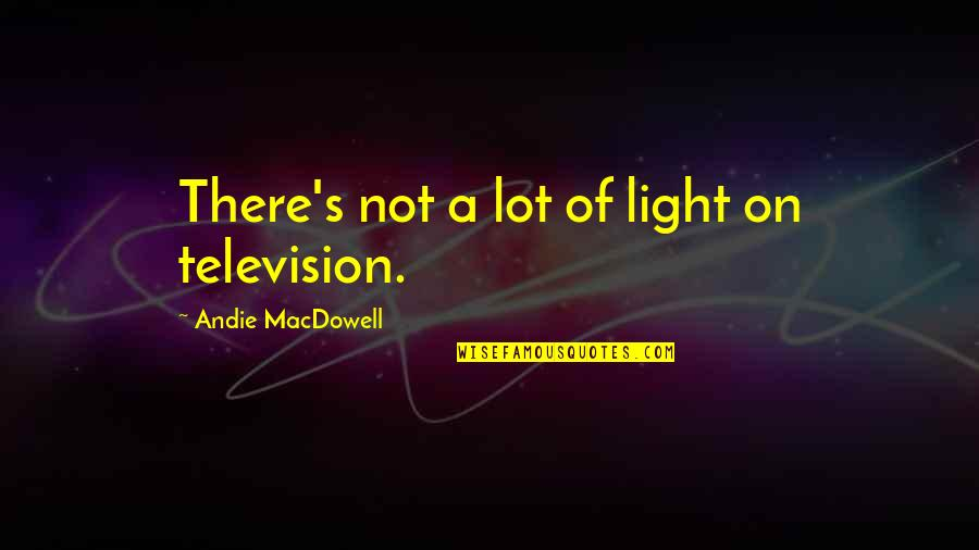 Andie Quotes By Andie MacDowell: There's not a lot of light on television.