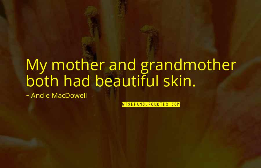 Andie Quotes By Andie MacDowell: My mother and grandmother both had beautiful skin.