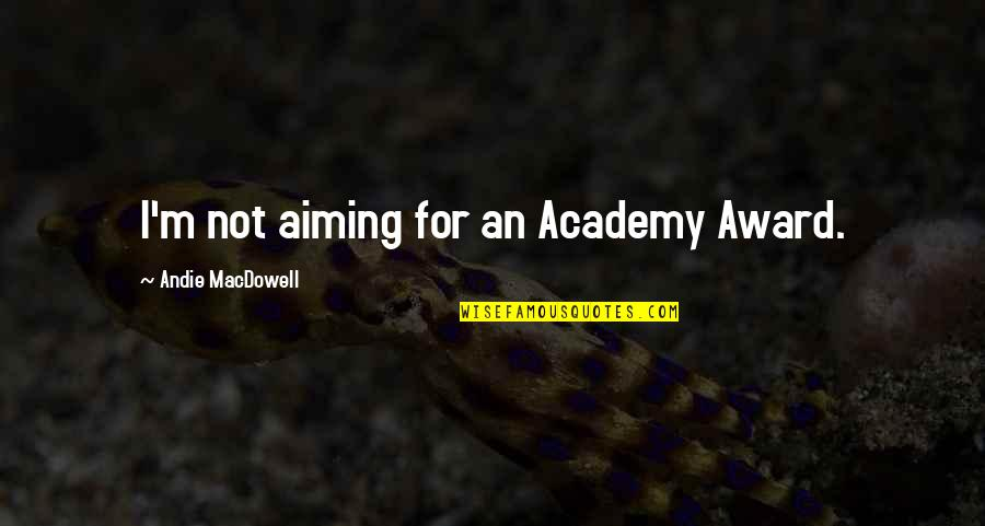 Andie Quotes By Andie MacDowell: I'm not aiming for an Academy Award.