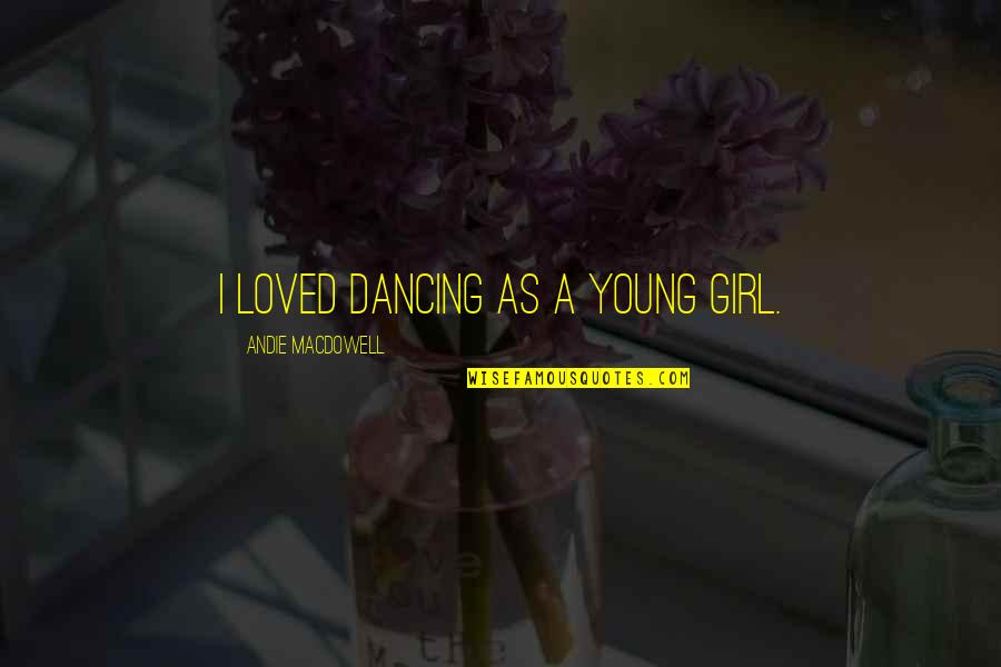Andie Quotes By Andie MacDowell: I loved dancing as a young girl.