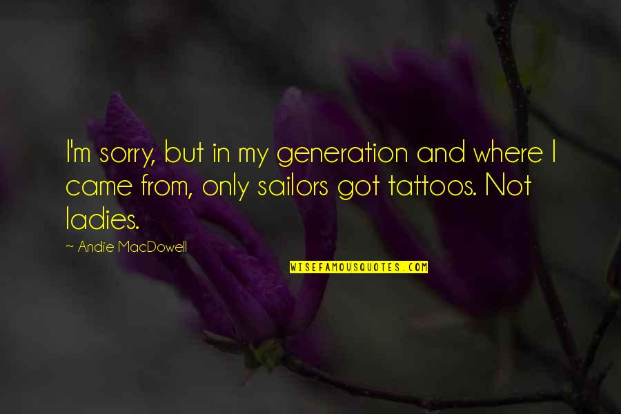 Andie Quotes By Andie MacDowell: I'm sorry, but in my generation and where