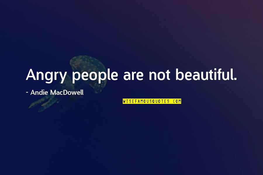 Andie Quotes By Andie MacDowell: Angry people are not beautiful.