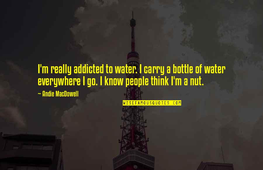 Andie Quotes By Andie MacDowell: I'm really addicted to water. I carry a