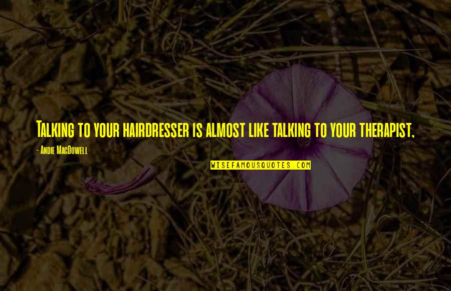 Andie Quotes By Andie MacDowell: Talking to your hairdresser is almost like talking