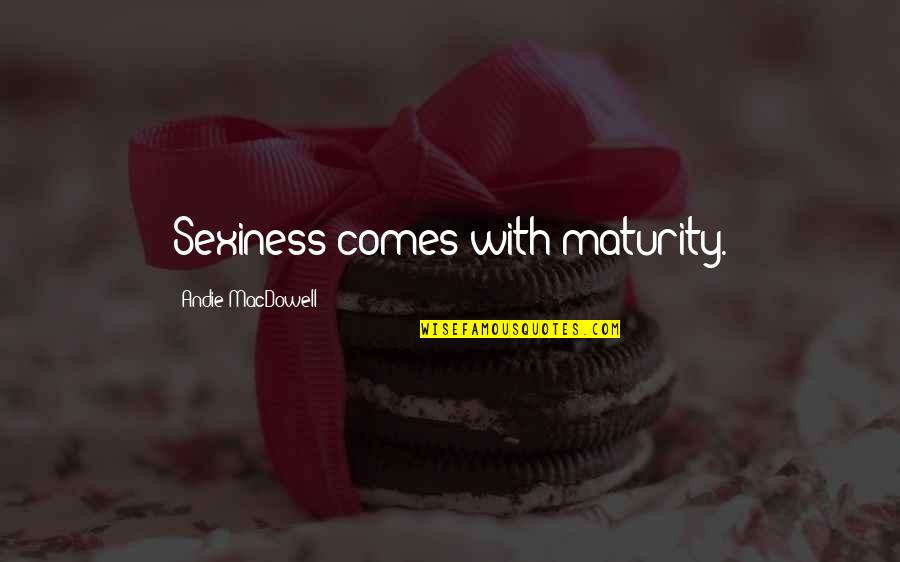 Andie Quotes By Andie MacDowell: Sexiness comes with maturity.