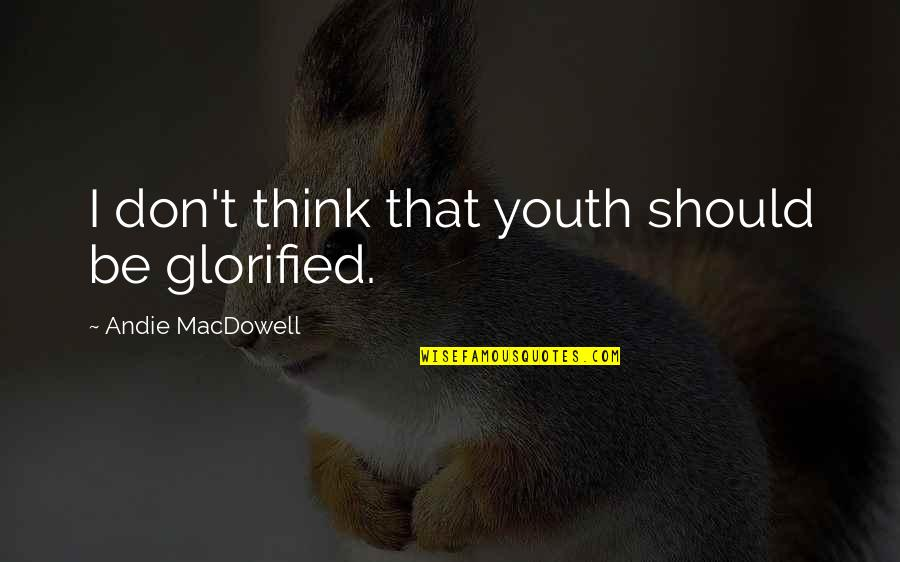 Andie Quotes By Andie MacDowell: I don't think that youth should be glorified.
