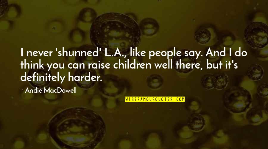 Andie Quotes By Andie MacDowell: I never 'shunned' L.A., like people say. And