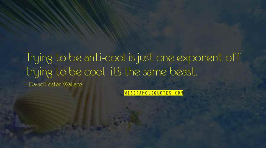 Andmy Quotes By David Foster Wallace: Trying to be anti-cool is just one exponent