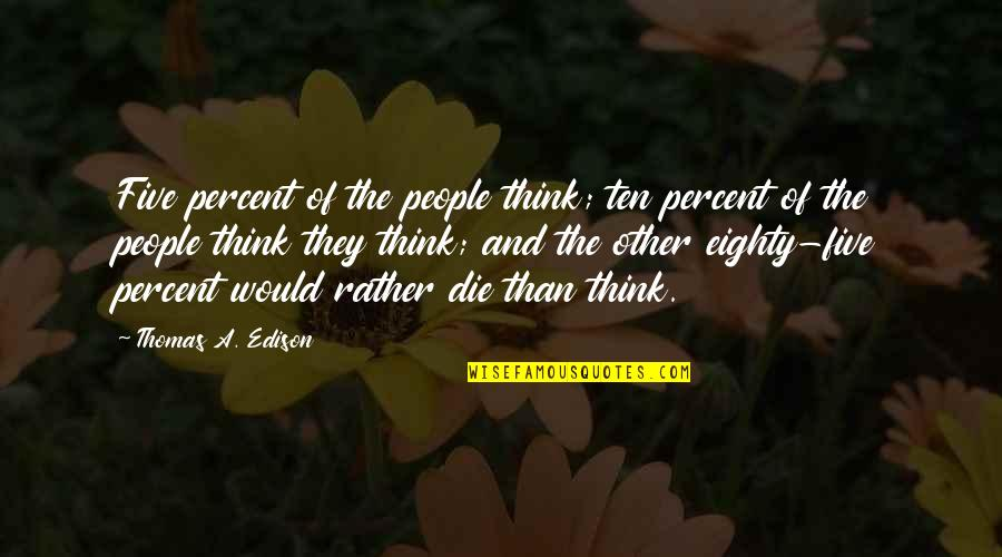 Andmy Quotes By Thomas A. Edison: Five percent of the people think; ten percent