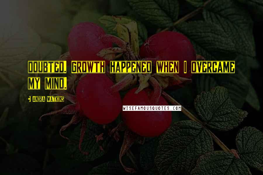 Andra Watkins quotes: doubted. Growth happened when I overcame my mind.