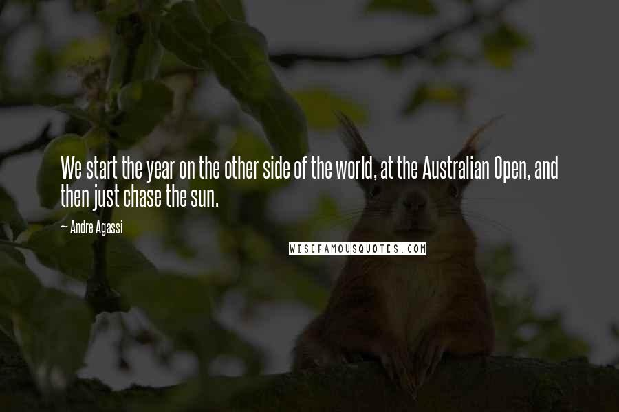Andre Agassi quotes: We start the year on the other side of the world, at the Australian Open, and then just chase the sun.