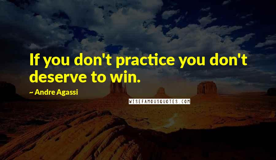 Andre Agassi quotes: If you don't practice you don't deserve to win.