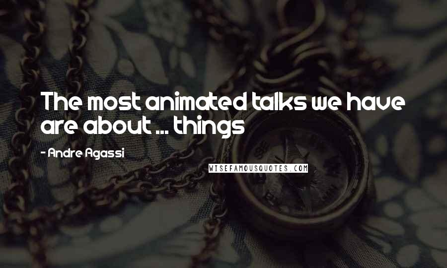 Andre Agassi quotes: The most animated talks we have are about ... things
