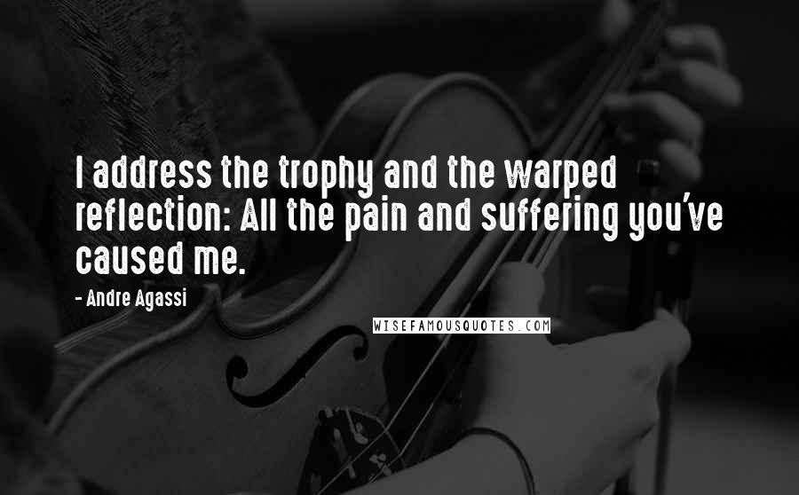 Andre Agassi quotes: I address the trophy and the warped reflection: All the pain and suffering you've caused me.