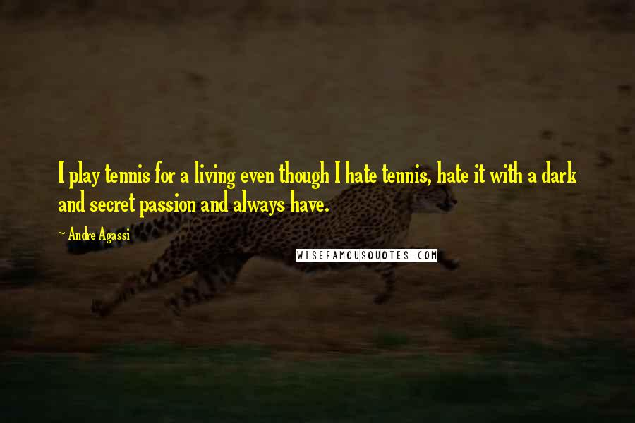 Andre Agassi quotes: I play tennis for a living even though I hate tennis, hate it with a dark and secret passion and always have.