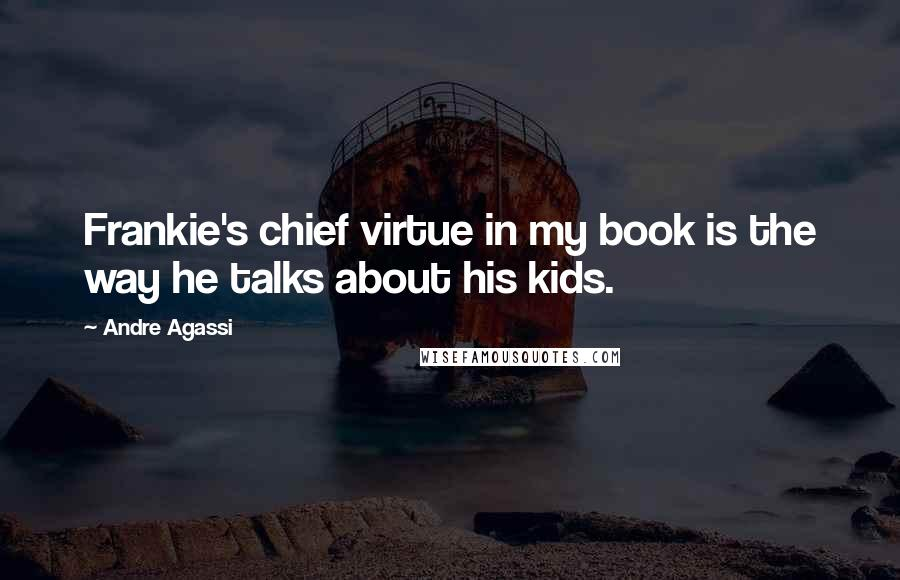 Andre Agassi quotes: Frankie's chief virtue in my book is the way he talks about his kids.