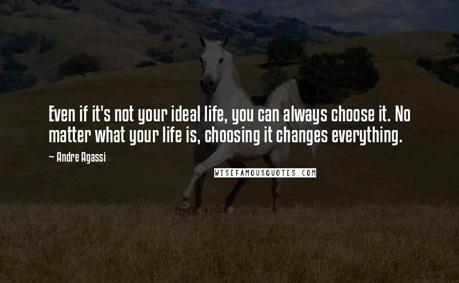 Andre Agassi quotes: Even if it's not your ideal life, you can always choose it. No matter what your life is, choosing it changes everything.