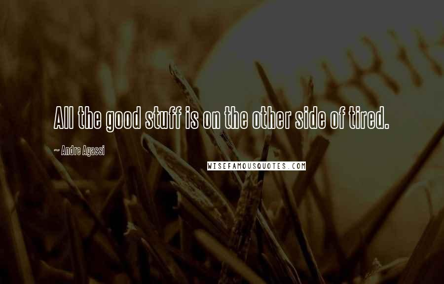 Andre Agassi quotes: All the good stuff is on the other side of tired.