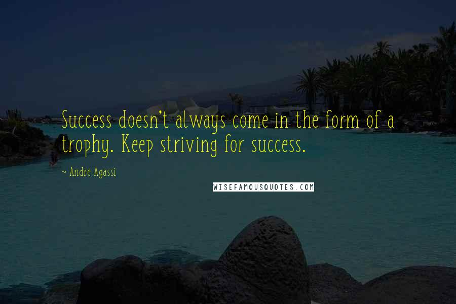 Andre Agassi quotes: Success doesn't always come in the form of a trophy. Keep striving for success.