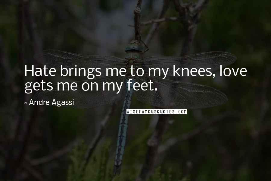 Andre Agassi quotes: Hate brings me to my knees, love gets me on my feet.