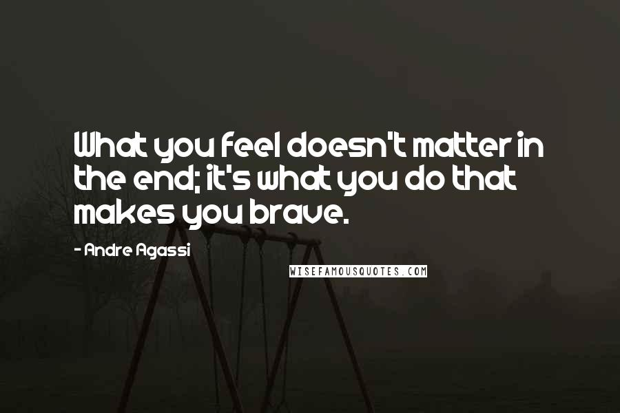 Andre Agassi quotes: What you feel doesn't matter in the end; it's what you do that makes you brave.