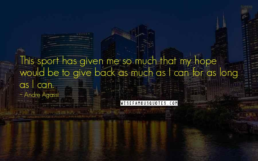 Andre Agassi quotes: This sport has given me so much that my hope would be to give back as much as I can for as long as I can.