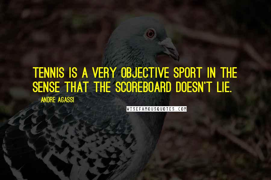 Andre Agassi quotes: Tennis is a very objective sport in the sense that the scoreboard doesn't lie.