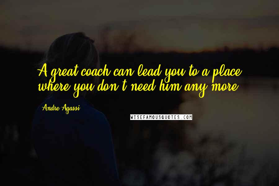 Andre Agassi quotes: A great coach can lead you to a place where you don't need him any more.