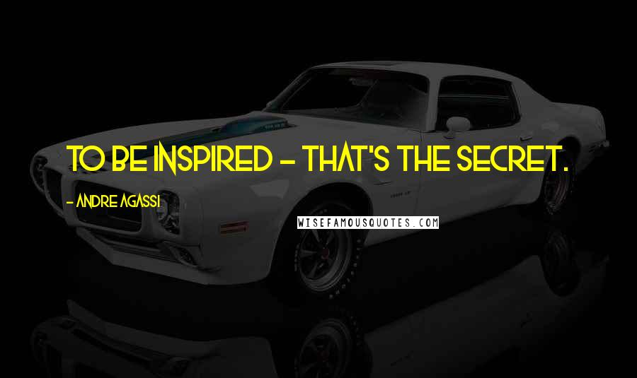 Andre Agassi quotes: To be inspired - that's the secret.