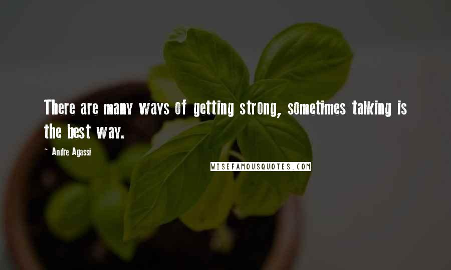 Andre Agassi quotes: There are many ways of getting strong, sometimes talking is the best way.