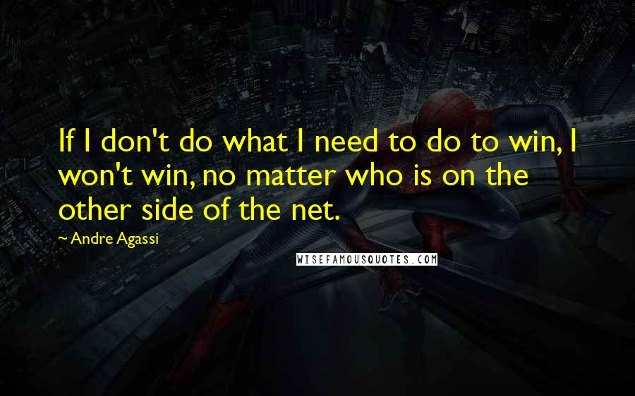 Andre Agassi quotes: If I don't do what I need to do to win, I won't win, no matter who is on the other side of the net.